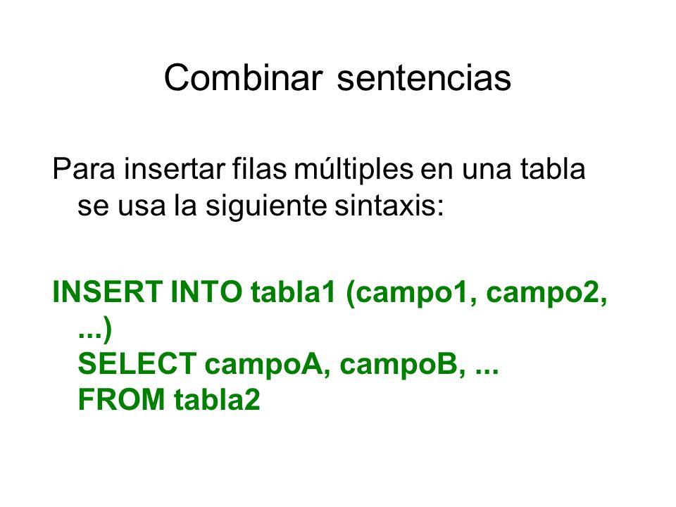 Combinar sentencias Para insertar filas múltiples en una tabla se usa la siguiente sintaxis: INSERT INTO tabla1 (campo1, campo2,...) SELECT campoA, ca