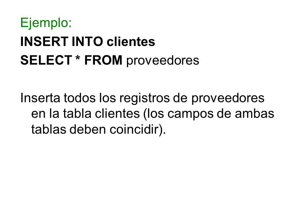 Ejemplo: INSERT INTO clientes SELECT * FROM proveedores Inserta todos los registros de proveedores en la tabla clientes (los campos de ambas tablas de
