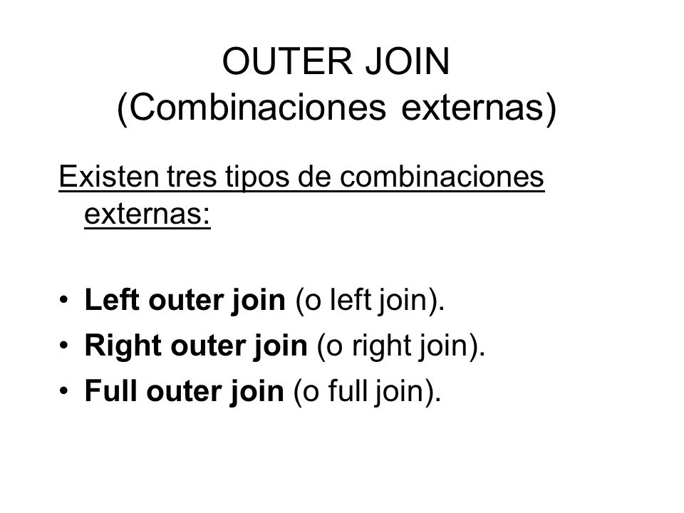 OUTER JOIN (Combinaciones externas) Existen tres tipos de combinaciones externas: Left outer join (o left join). Right outer join (o right join). Full