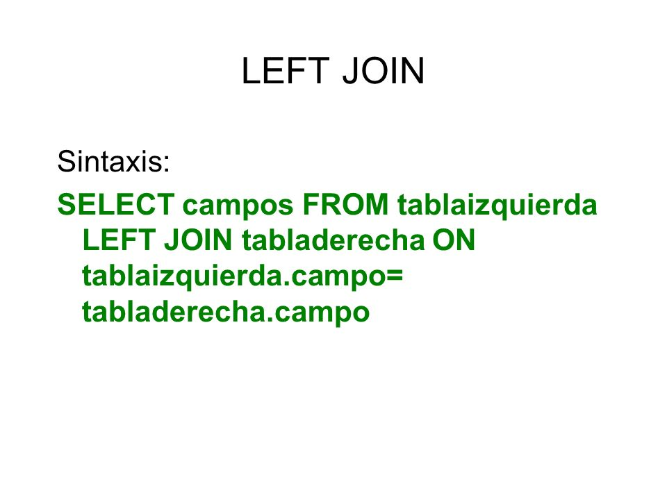 LEFT JOIN Sintaxis: SELECT campos FROM tablaizquierda LEFT JOIN tabladerecha ON tablaizquierda.campo= tabladerecha.campo