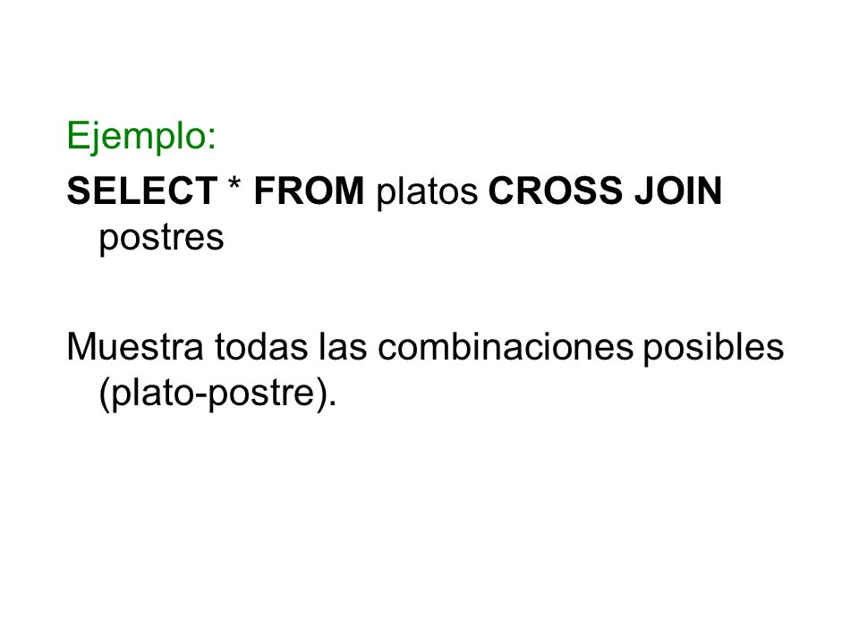 Ejemplo: SELECT * FROM platos CROSS JOIN postres Muestra todas las combinaciones posibles (plato-postre).