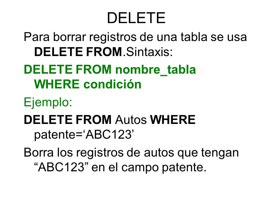 DELETE Para borrar registros de una tabla se usa DELETE FROM.Sintaxis: DELETE FROM nombre_tabla WHERE condición Ejemplo: DELETE FROM Autos WHERE paten