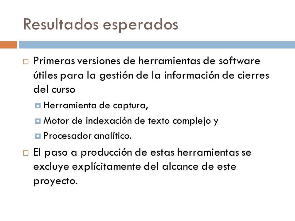 Resultados esperados Primeras versiones de herramientas de software útiles para la gestión de la información de cierres del curso Herramienta de captu