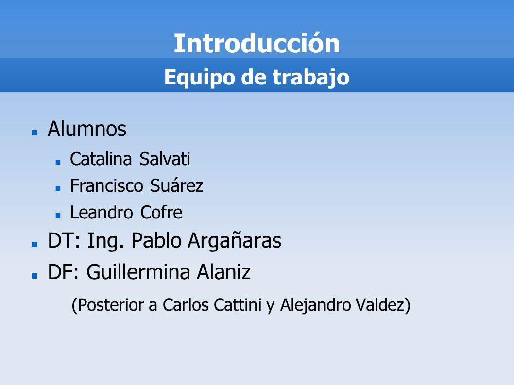 Introducción Alumnos Catalina Salvati Francisco Suárez Leandro Cofre DT: Ing. Pablo Argañaras DF: Guillermina Alaniz (Posterior a Carlos Cattini y Ale