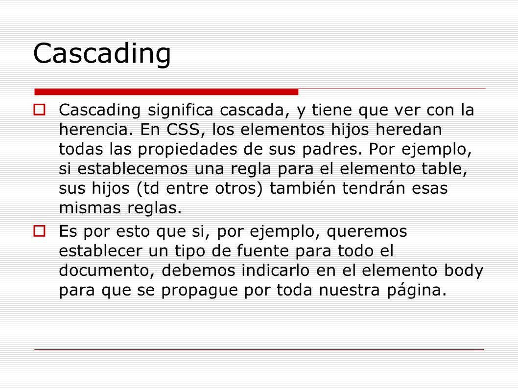 Cascading Cascading significa cascada, y tiene que ver con la herencia. En CSS, los elementos hijos heredan todas las propiedades de sus padres. Por e