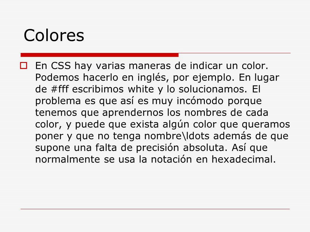 Colores En CSS hay varias maneras de indicar un color. Podemos hacerlo en inglés, por ejemplo. En lugar de #fff escribimos white y lo solucionamos. El