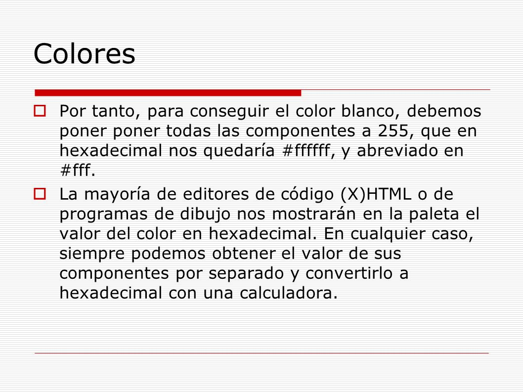 Colores Por tanto, para conseguir el color blanco, debemos poner poner todas las componentes a 255, que en hexadecimal nos quedaría #ffffff, y abrevia