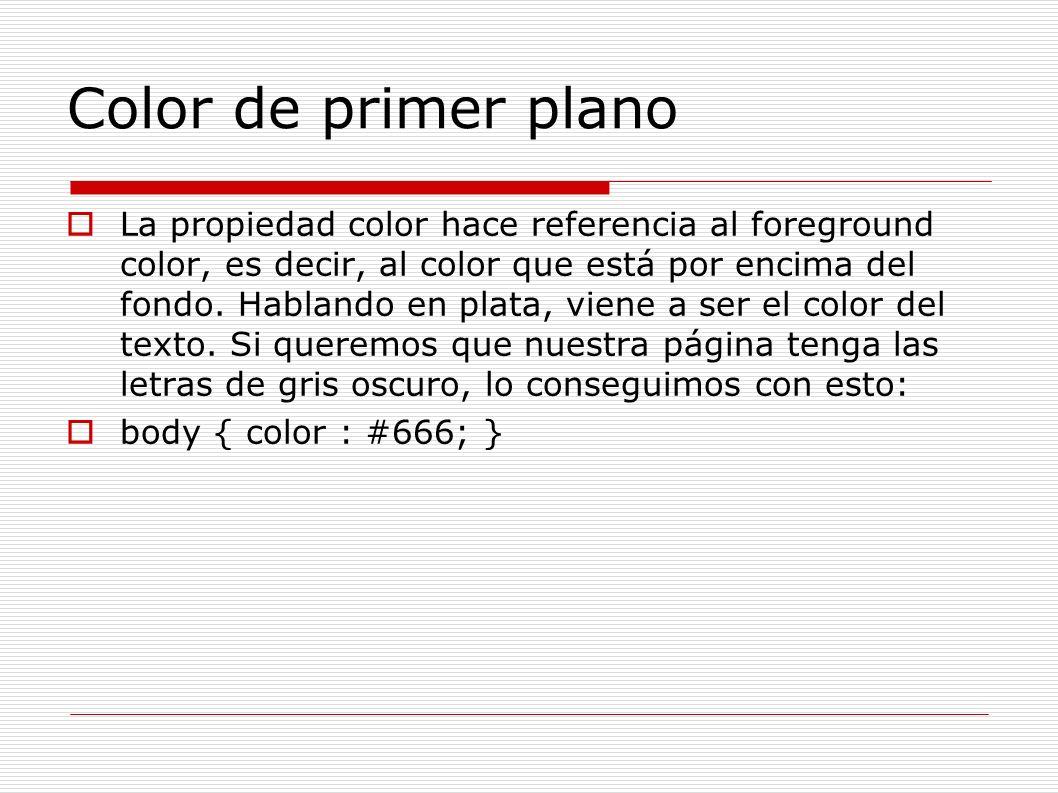 Color de primer plano La propiedad color hace referencia al foreground color, es decir, al color que está por encima del fondo. Hablando en plata, vie