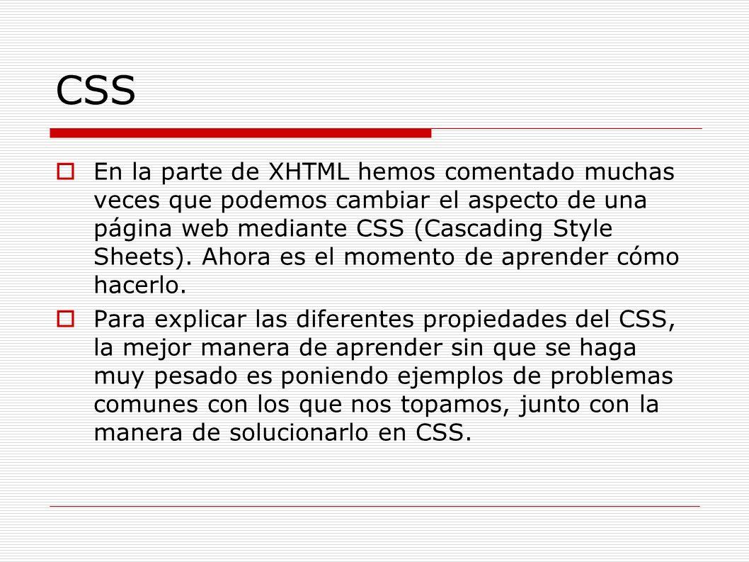 CSS En la parte de XHTML hemos comentado muchas veces que podemos cambiar el aspecto de una página web mediante CSS (Cascading Style Sheets). Ahora es