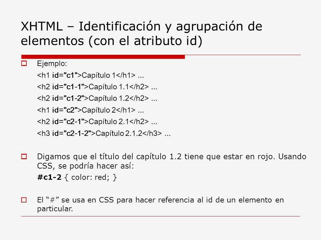 XHTML – Identificación y agrupación de elementos (con el atributo id) Ejemplo: Capítulo 1... Capítulo 1.1... Capítulo 1.2... Capítulo 2... Capítulo 2.