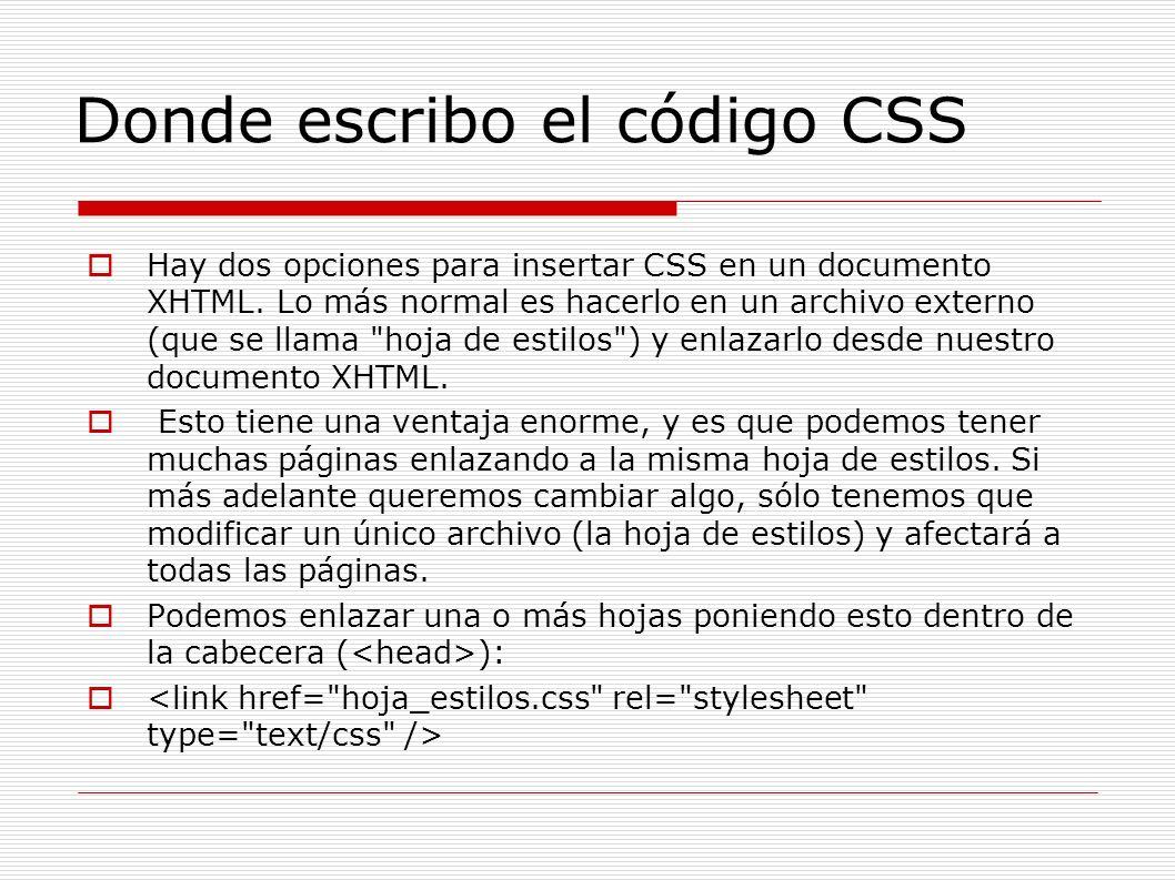Donde escribo el código CSS Hay dos opciones para insertar CSS en un documento XHTML. Lo más normal es hacerlo en un archivo externo (que se llama