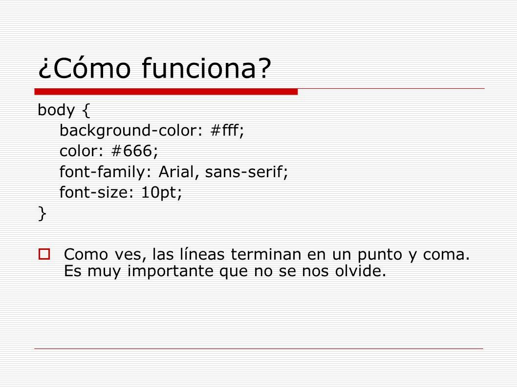 ¿Cómo funciona? body { background-color: #fff; color: #666; font-family: Arial, sans-serif; font-size: 10pt; } Como ves, las líneas terminan en un pun