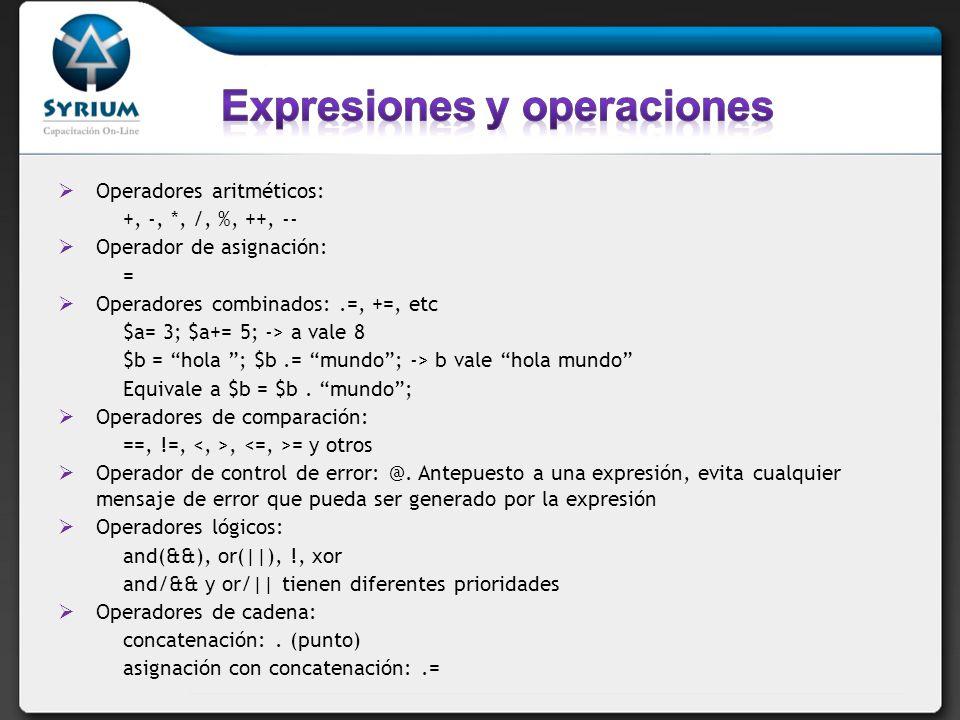 Operadores aritméticos: +, -, *, /, %, ++, -- Operador de asignación: = Operadores combinados:.=, +=, etc $a= 3; $a+= 5; -> a vale 8 $b = hola ; $b.= mundo; -> b vale hola mundo Equivale a $b = $b.