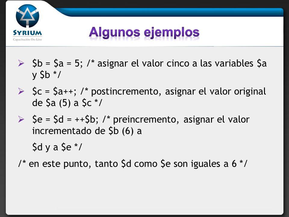 $b = $a = 5; /* asignar el valor cinco a las variables $a y $b */ $c = $a++; /* postincremento, asignar el valor original de $a (5) a $c */ $e = $d = ++$b; /* preincremento, asignar el valor incrementado de $b (6) a $d y a $e */ /* en este punto, tanto $d como $e son iguales a 6 */