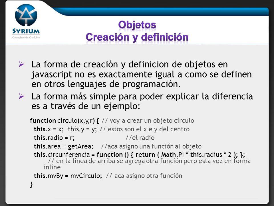 //creo una función para calcular el área function getArea() { return ( Math.PI * this.radius * this.radius ); } //utilizo el objeto Math function mvCirculo(xDis,yDis) { this.x += xDis; this.y += yDis; } var testcircle = new circulo(3,4,5); // creo una nueva instancia del circulo testcircle.mvBy(2,3); // muevo el circulo window.alert( El area del circulo es + testcircle.area() ); //muestro con un alert el area window.alert( La circunferencia es + testcircle.circunferencia() ); //muestro con un alert la circunfencia