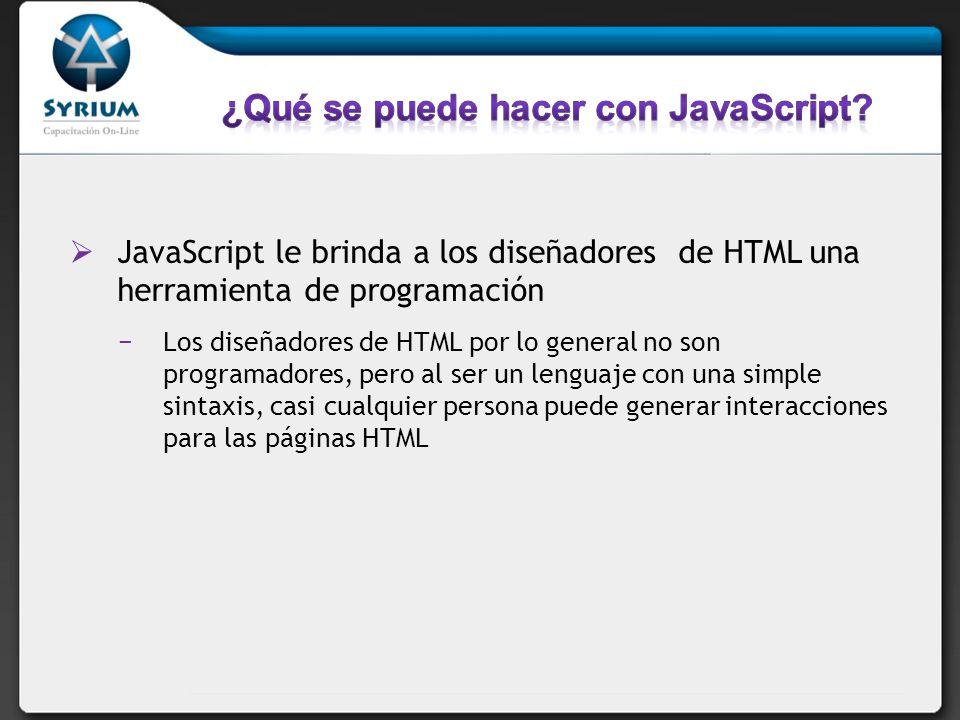 JavaScript puede leer y escribir elementos HTML Una sentencia de esta forma: document.write( + name + ) escribe un título en la pagina web JavaScript permite reaccionar cuando ocurren evento Permite ejecutar código cuando algo ocurre, como por ejemplo que alguien haga un click en un botón o termine de cargar la página web.