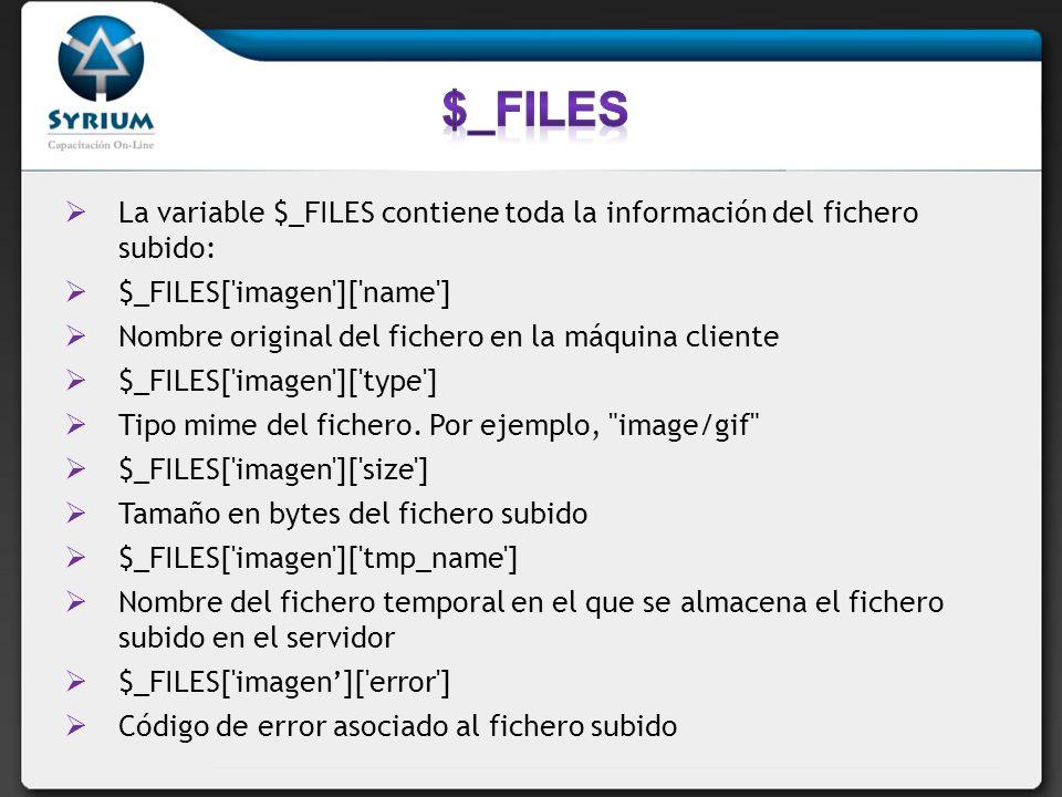 La variable $_FILES contiene toda la información del fichero subido: $_FILES['imagen']['name'] Nombre original del fichero en la máquina cliente $_FIL
