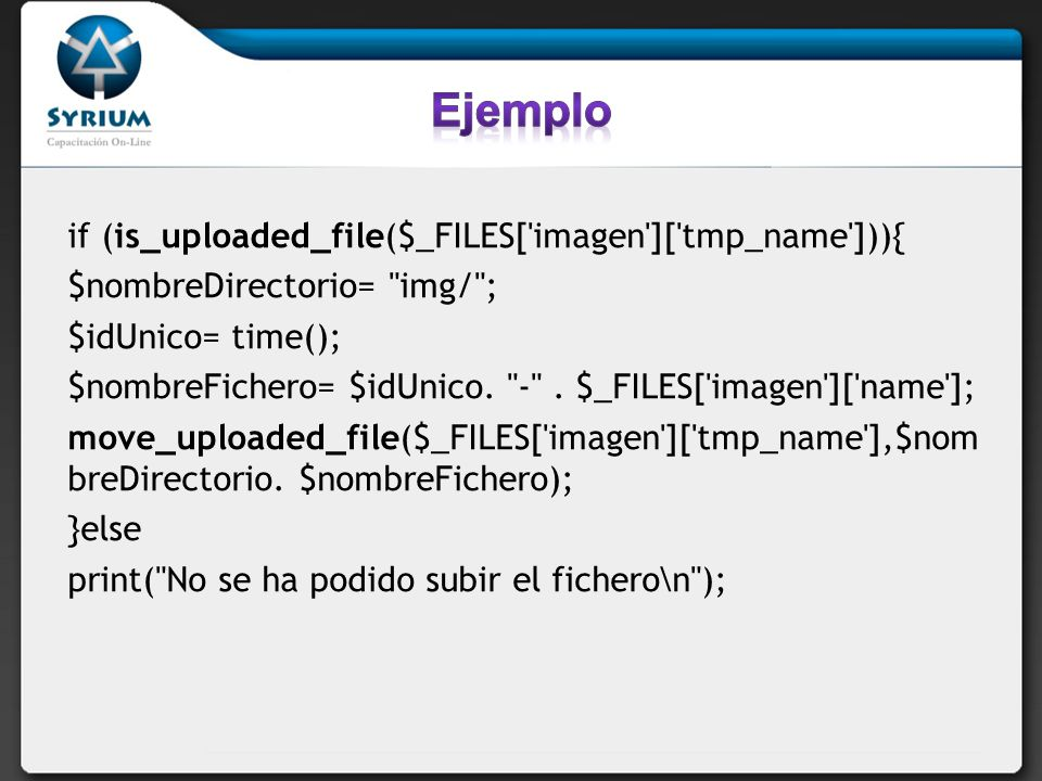 if (is_uploaded_file($_FILES[ imagen ][ tmp_name ])){ $nombreDirectorio= img/ ; $idUnico= time(); $nombreFichero= $idUnico.