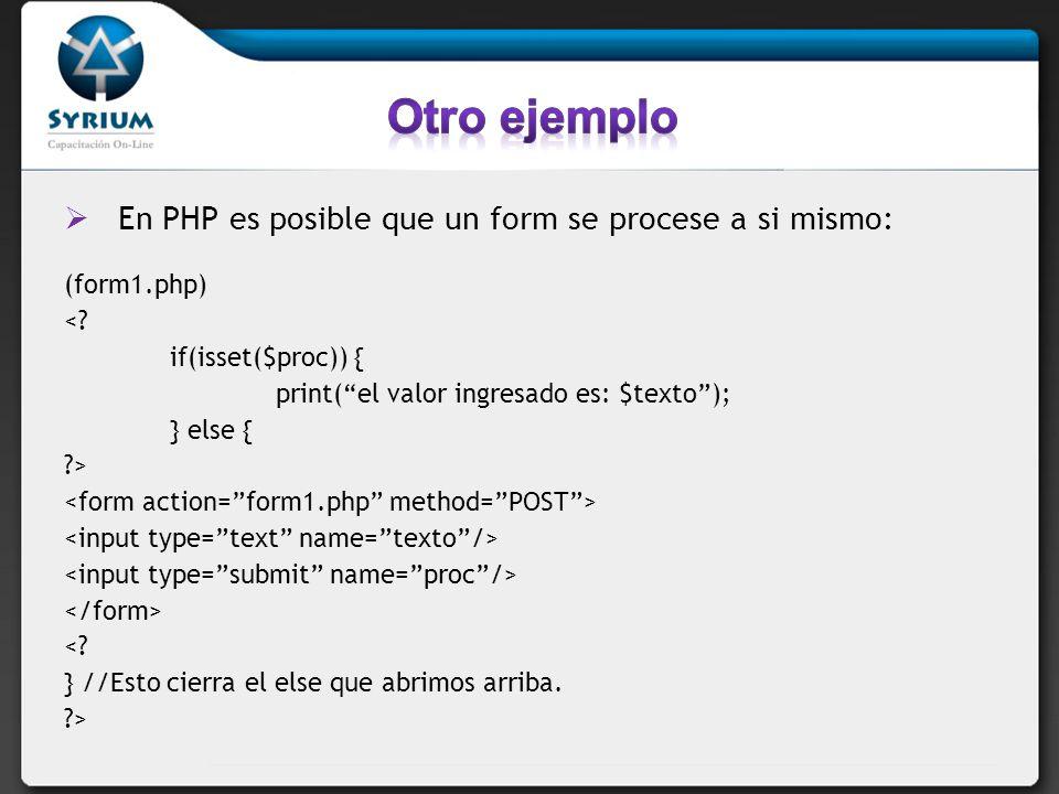 En PHP es posible que un form se procese a si mismo: (form1.php) <? if(isset($proc)) { print(el valor ingresado es: $texto); } else { ?> <? } //Esto c