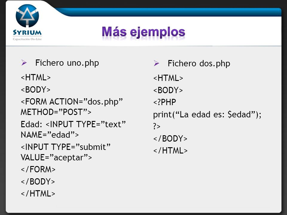 Fichero uno.php Edad: Fichero dos.php <?PHP print(La edad es: $edad); ?>