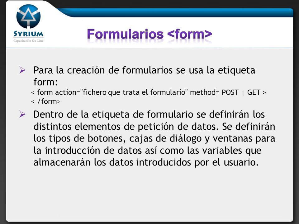 Para la creación de formularios se usa la etiqueta form: Dentro de la etiqueta de formulario se definirán los distintos elementos de petición de datos