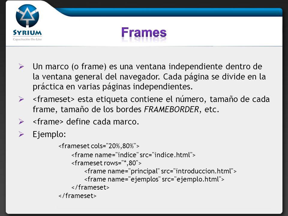 Un marco (o frame) es una ventana independiente dentro de la ventana general del navegador. Cada página se divide en la práctica en varias páginas ind