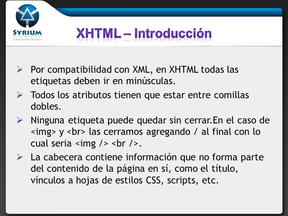Por compatibilidad con XML, en XHTML todas las etiquetas deben ir en minúsculas. Todos los atributos tienen que estar entre comillas dobles. Ninguna e