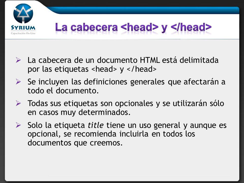 La cabecera de un documento HTML está delimitada por las etiquetas y Se incluyen las definiciones generales que afectarán a todo el documento. Todas s