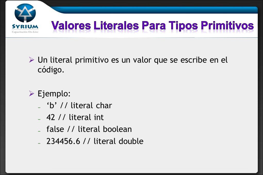 Un literal primitivo es un valor que se escribe en el código. Ejemplo: b // literal char 42 // literal int false // literal boolean 234456.6 // litera