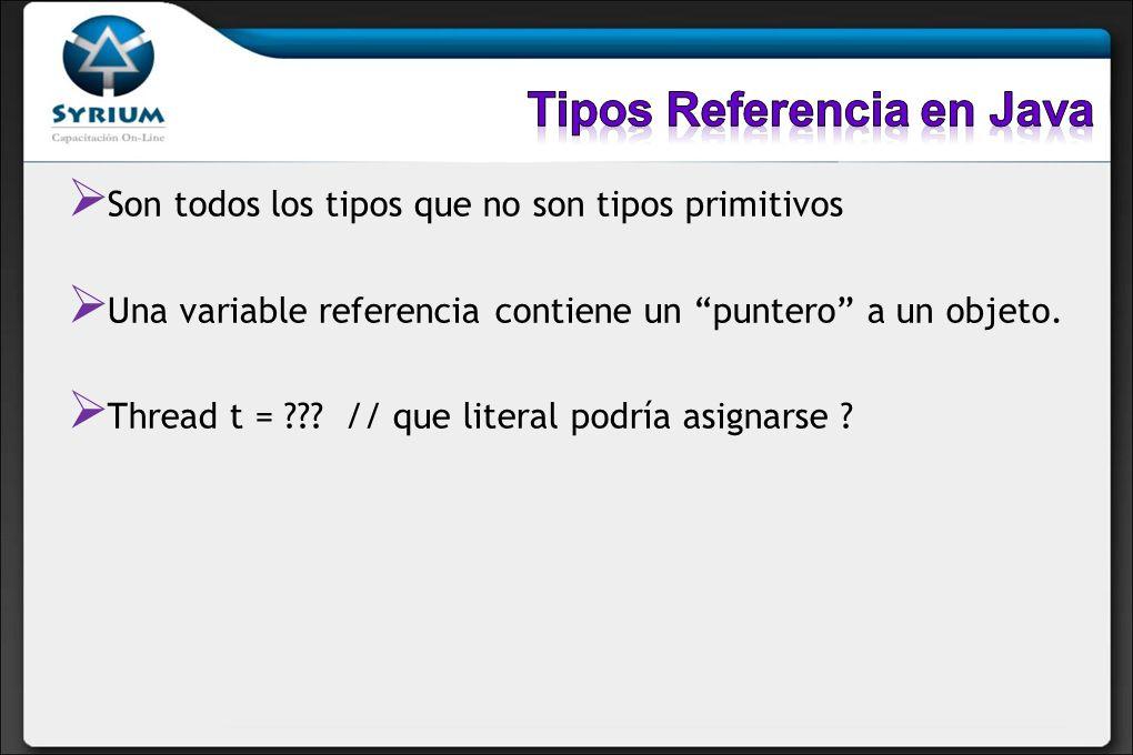 Son todos los tipos que no son tipos primitivos Una variable referencia contiene un puntero a un objeto. Thread t = ??? // que literal podría asignars