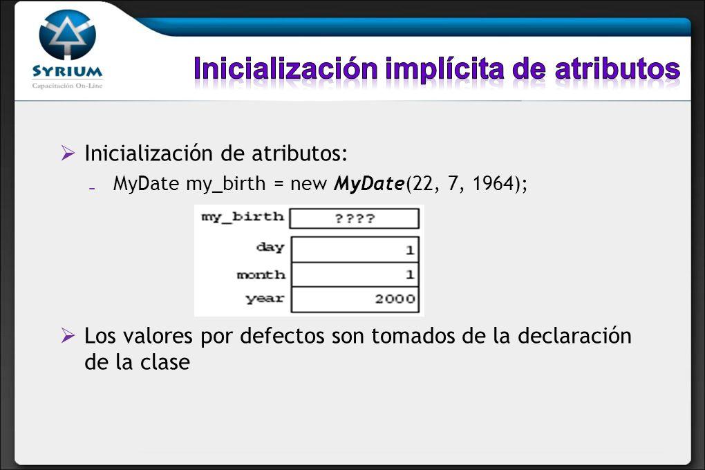 Inicialización de atributos: MyDate my_birth = new MyDate(22, 7, 1964); Los valores por defectos son tomados de la declaración de la clase