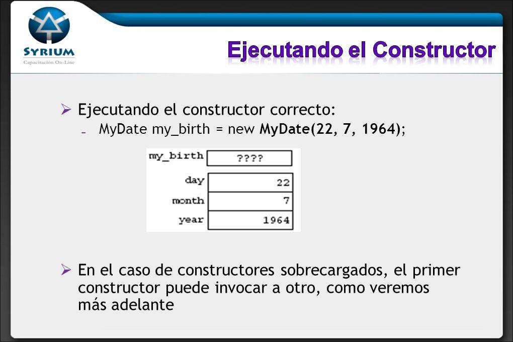 Ejecutando el constructor correcto: MyDate my_birth = new MyDate(22, 7, 1964); En el caso de constructores sobrecargados, el primer constructor puede