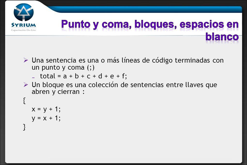 Una sentencia es una o más líneas de código terminadas con un punto y coma (;) total = a + b + c + d + e + f; Un bloque es una colección de sentencias