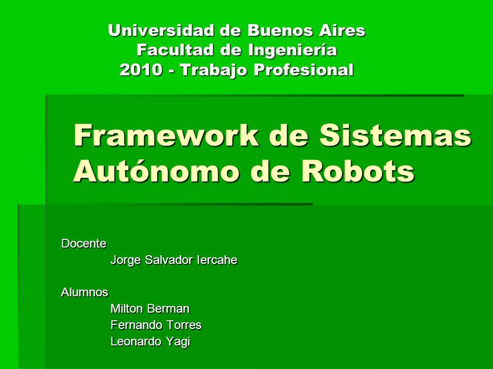 Universidad de Buenos Aires Facultad de Ingeniería 2010 - Trabajo Profesional Docente Jorge Salvador Iercahe Alumnos Milton Berman Fernando Torres Leonardo Yagi Framework de Sistemas Autónomo de Robots