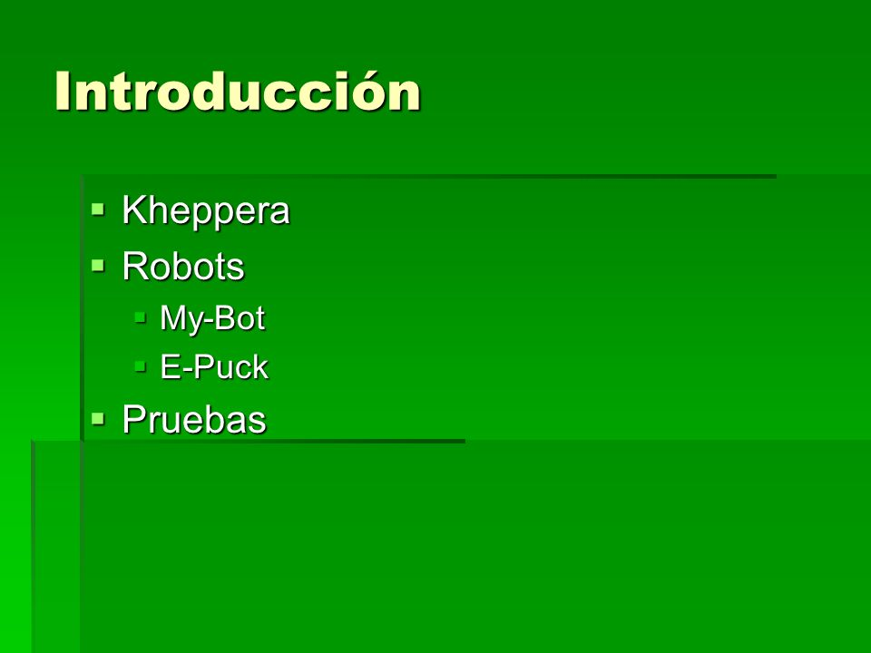 Introducción Kheppera Kheppera Robots Robots My-Bot My-Bot E-Puck E-Puck Pruebas Pruebas