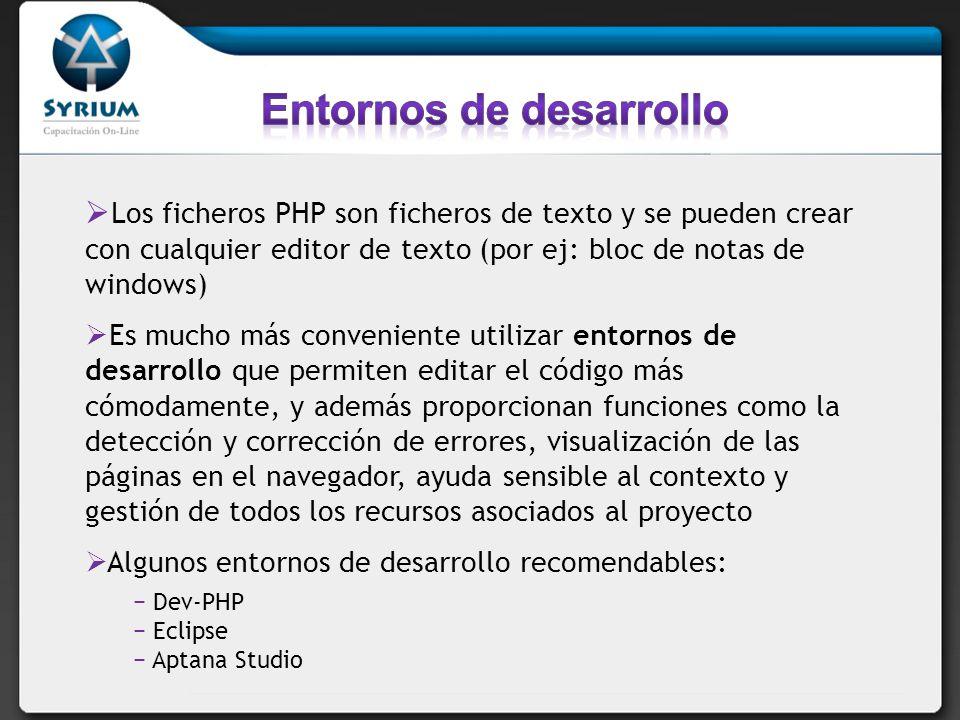 Los ficheros PHP son ficheros de texto y se pueden crear con cualquier editor de texto (por ej: bloc de notas de windows) Es mucho más conveniente utilizar entornos de desarrollo que permiten editar el código más cómodamente, y además proporcionan funciones como la detección y corrección de errores, visualización de las páginas en el navegador, ayuda sensible al contexto y gestión de todos los recursos asociados al proyecto Algunos entornos de desarrollo recomendables: Dev-PHP Eclipse Aptana Studio