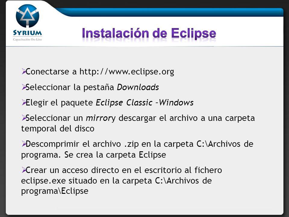 Conectarse a http://www.eclipse.org Seleccionar la pestaña Downloads Elegir el paquete Eclipse Classic –Windows Seleccionar un mirrory descargar el archivo a una carpeta temporal del disco Descomprimir el archivo.zip en la carpeta C:\Archivos de programa.