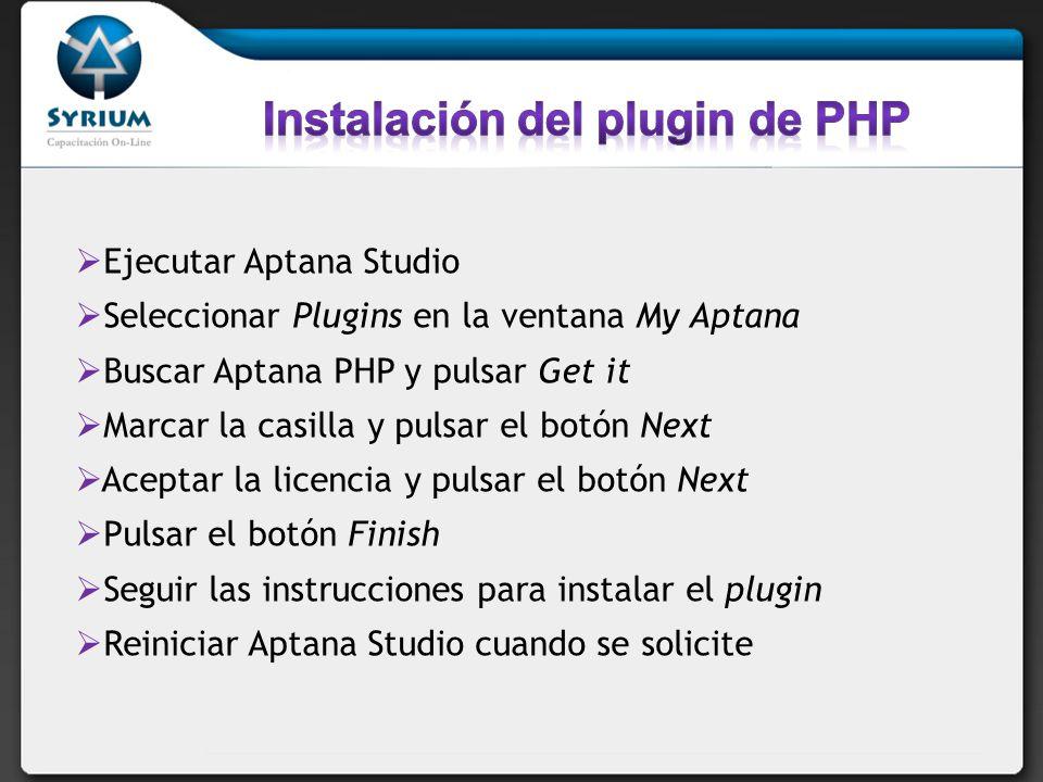 Ejecutar Aptana Studio Seleccionar Plugins en la ventana My Aptana Buscar Aptana PHP y pulsar Get it Marcar la casilla y pulsar el botón Next Aceptar la licencia y pulsar el botón Next Pulsar el botón Finish Seguir las instrucciones para instalar el plugin Reiniciar Aptana Studio cuando se solicite