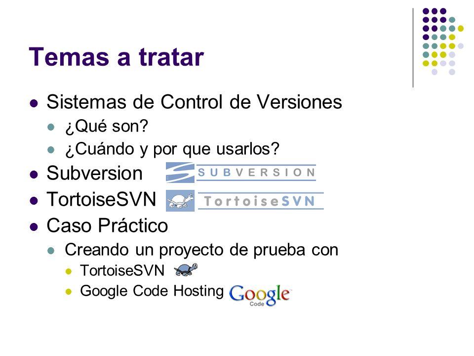 Temas a tratar Sistemas de Control de Versiones ¿Qué son? ¿Cuándo y por que usarlos? Subversion TortoiseSVN Caso Práctico Creando un proyecto de prueb