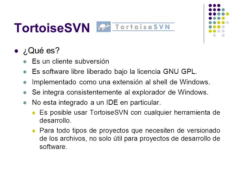 TortoiseSVN ¿Qué es? Es un cliente subversión Es software libre liberado bajo la licencia GNU GPL. Implementado como una extensión al shell de Windows