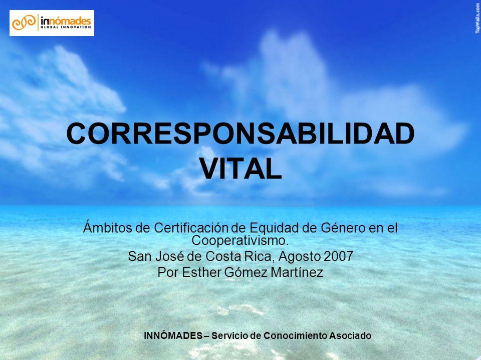 INNÓMADES – Servicio de Conocimiento Asociado CORRESPONSABILIDAD VITAL Ámbitos de Certificación de Equidad de Género en el Cooperativismo. San José de