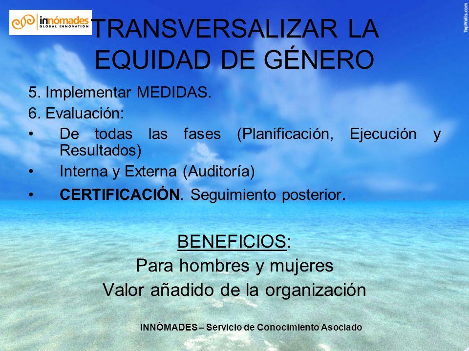 INNÓMADES – Servicio de Conocimiento Asociado TRANSVERSALIZAR LA EQUIDAD DE GÉNERO 5. Implementar MEDIDAS. 6. Evaluación: De todas las fases (Planific