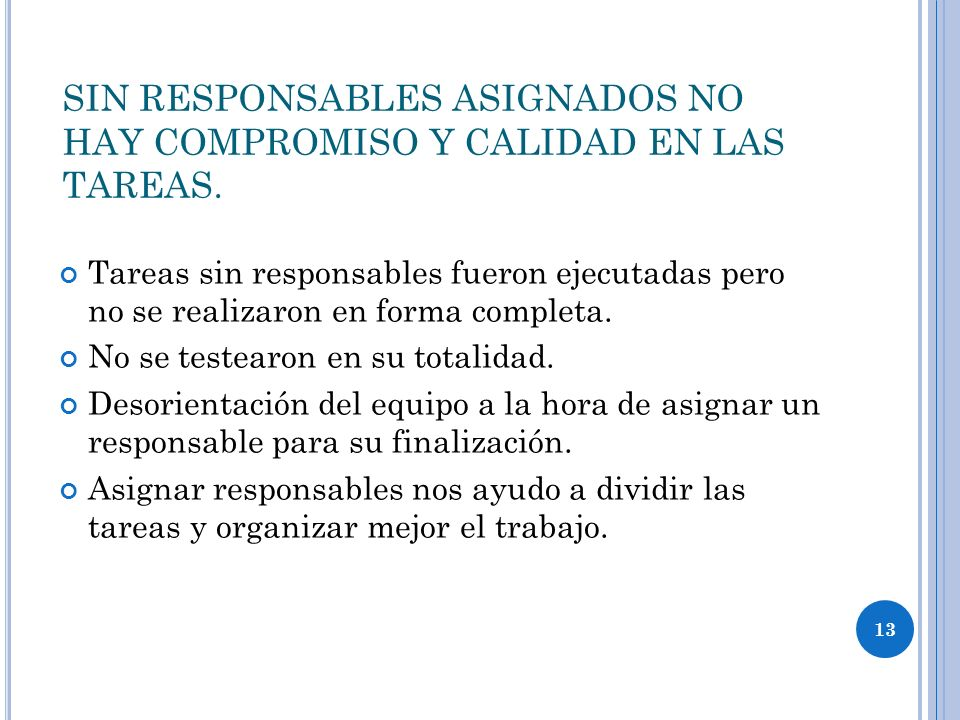 13 SIN RESPONSABLES ASIGNADOS NO HAY COMPROMISO Y CALIDAD EN LAS TAREAS. Tareas sin responsables fueron ejecutadas pero no se realizaron en forma comp