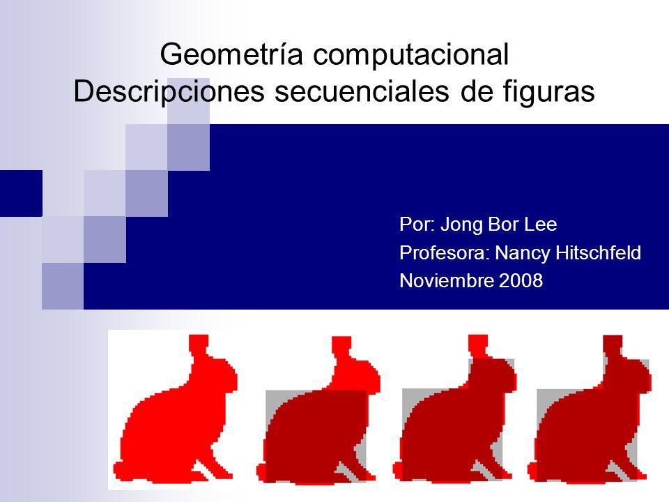 Geometría computacional Descripciones secuenciales de figuras Por: Jong Bor Lee Profesora: Nancy Hitschfeld Noviembre 2008