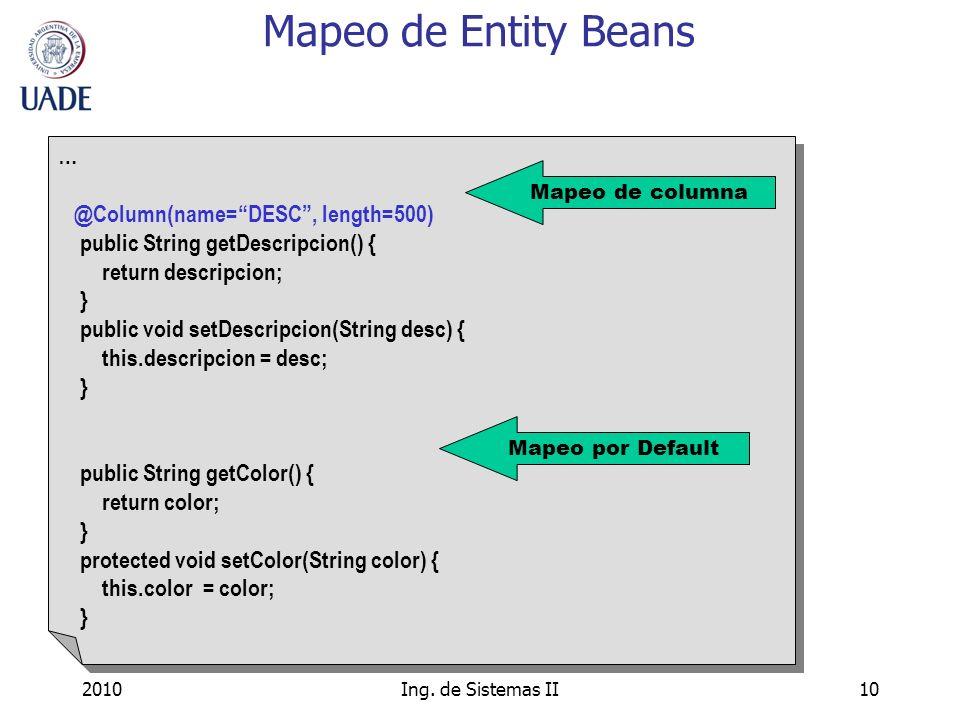 2010Ing. de Sistemas II10 Mapeo de Entity Beans … @Column(name=DESC, length=500) public String getDescripcion() { return descripcion; } public void se