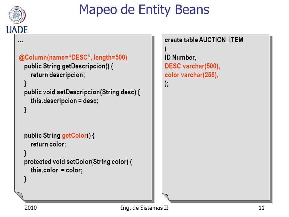 2010Ing. de Sistemas II11 Mapeo de Entity Beans … @Column(name=DESC, length=500) public String getDescripcion() { return descripcion; } public void se