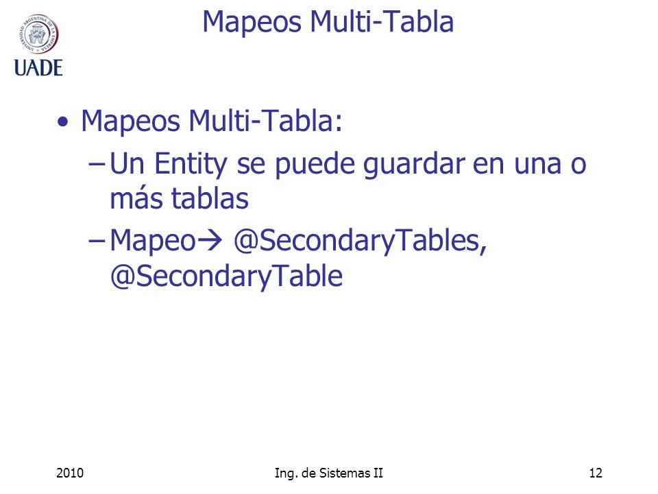 2010Ing. de Sistemas II12 Mapeos Multi-Tabla Mapeos Multi-Tabla: –Un Entity se puede guardar en una o más tablas –Mapeo @SecondaryTables, @SecondaryTa