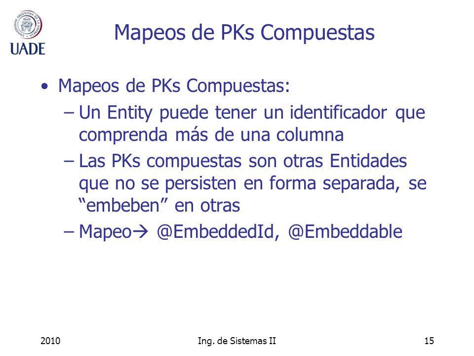 2010Ing. de Sistemas II15 Mapeos de PKs Compuestas Mapeos de PKs Compuestas: –Un Entity puede tener un identificador que comprenda más de una columna