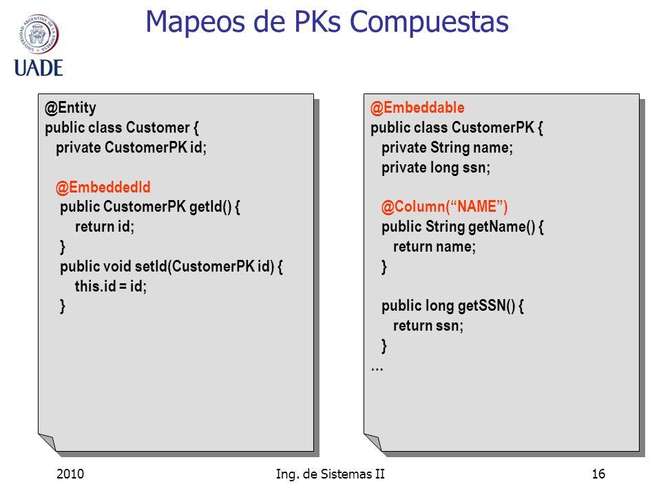 2010Ing. de Sistemas II16 Mapeos de PKs Compuestas @Entity public class Customer { private CustomerPK id; @EmbeddedId public CustomerPK getId() { retu