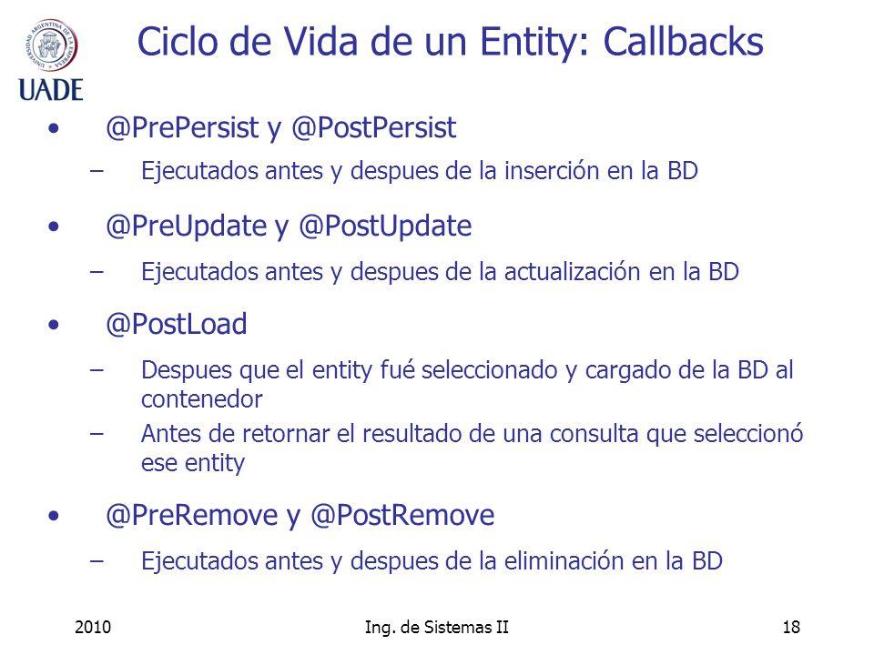 2010Ing. de Sistemas II18 Ciclo de Vida de un Entity: Callbacks @PrePersist y @PostPersist –Ejecutados antes y despues de la inserción en la BD @PreUp